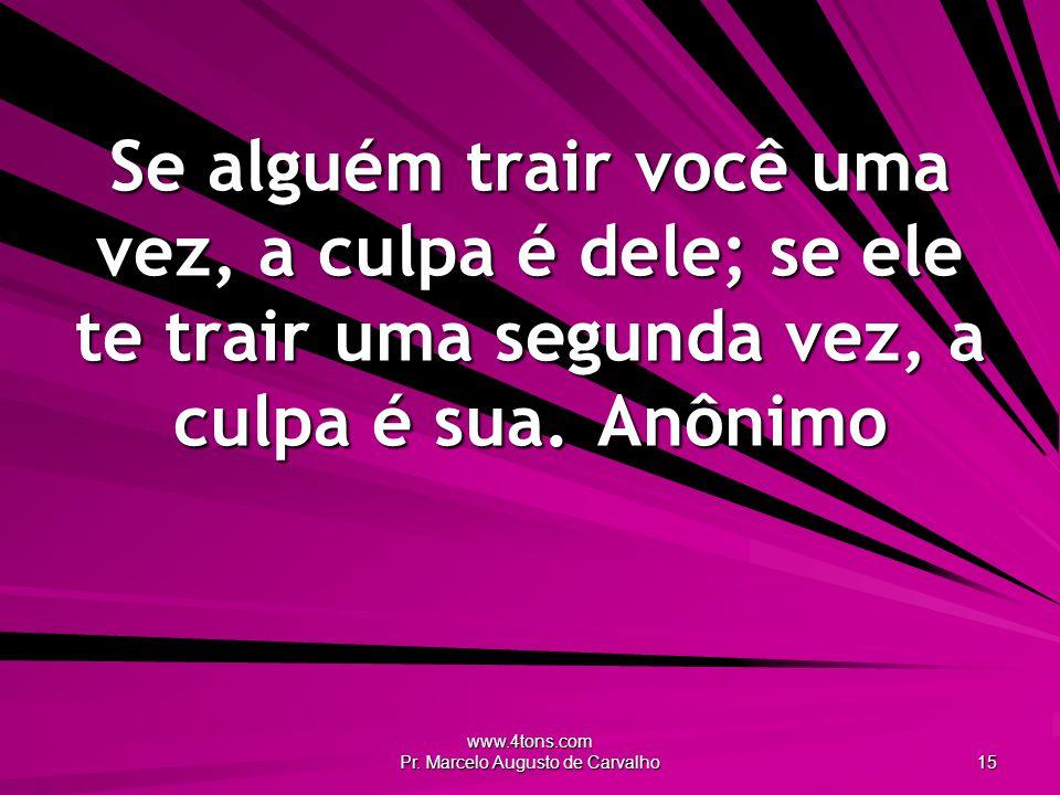 www.4tons.com Pr. Marcelo Augusto de Carvalho 15 Se alguém trair você uma vez, a culpa é dele; se ele te trair uma segunda vez, a culpa é sua.Anônimo