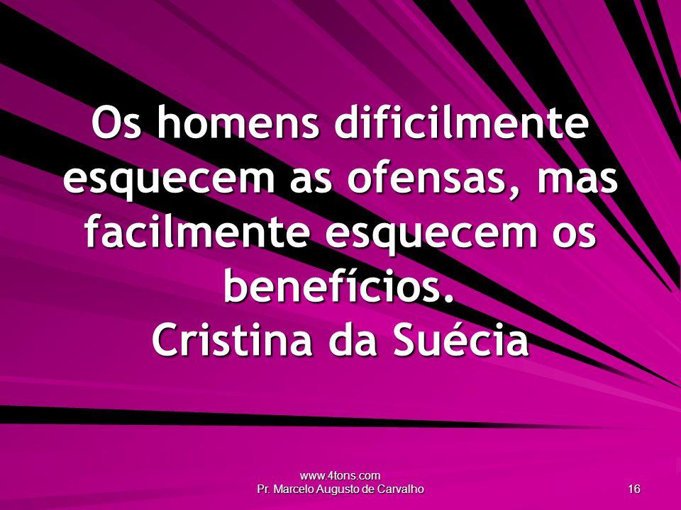 www.4tons.com Pr. Marcelo Augusto de Carvalho 16 Os homens dificilmente esquecem as ofensas, mas facilmente esquecem os benefícios. Cristina da Suécia