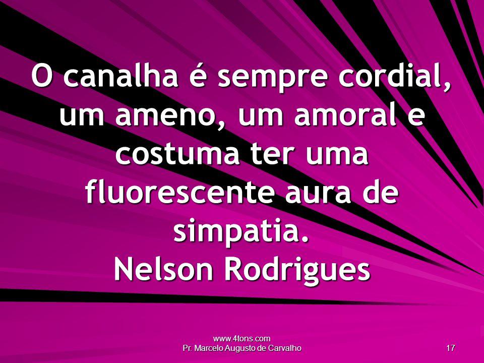 www.4tons.com Pr. Marcelo Augusto de Carvalho 17 O canalha é sempre cordial, um ameno, um amoral e costuma ter uma fluorescente aura de simpatia. Nels