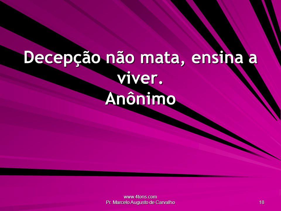 www.4tons.com Pr. Marcelo Augusto de Carvalho 18 Decepção não mata, ensina a viver. Anônimo