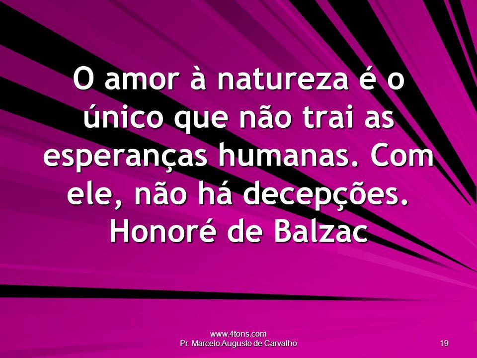 www.4tons.com Pr. Marcelo Augusto de Carvalho 19 O amor à natureza é o único que não trai as esperanças humanas. Com ele, não há decepções. Honoré de