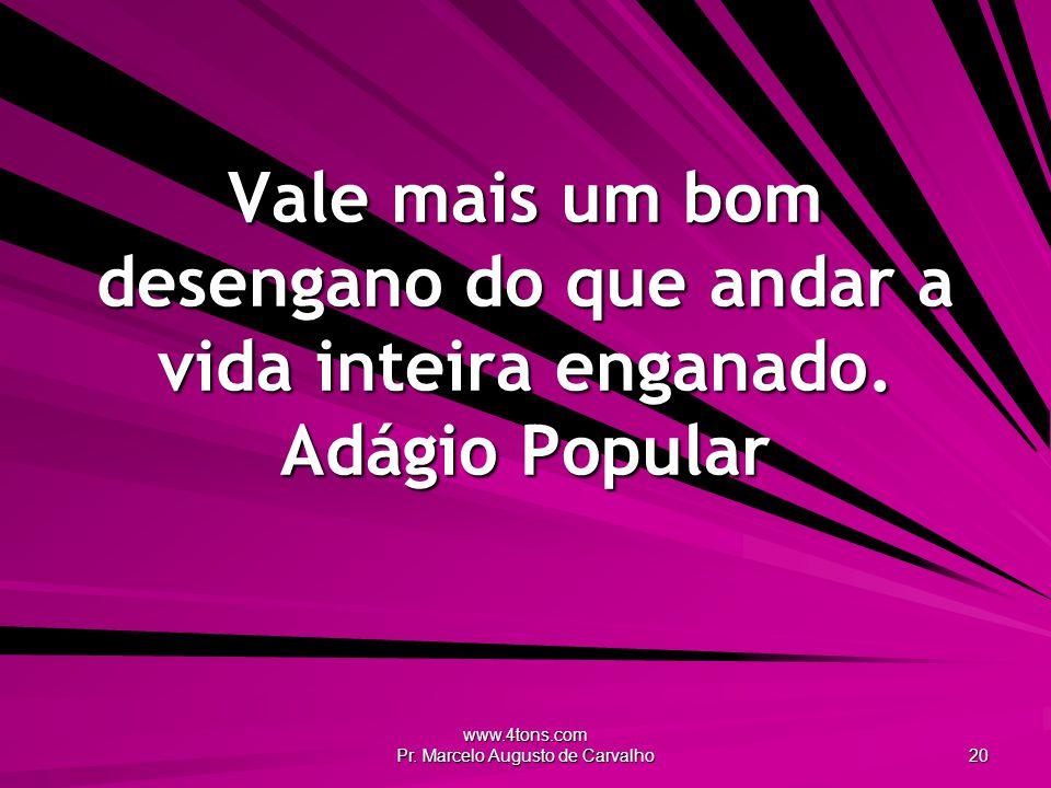 www.4tons.com Pr. Marcelo Augusto de Carvalho 20 Vale mais um bom desengano do que andar a vida inteira enganado. Adágio Popular