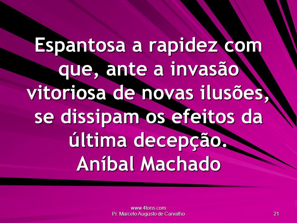 www.4tons.com Pr. Marcelo Augusto de Carvalho 21 Espantosa a rapidez com que, ante a invasão vitoriosa de novas ilusões, se dissipam os efeitos da últ