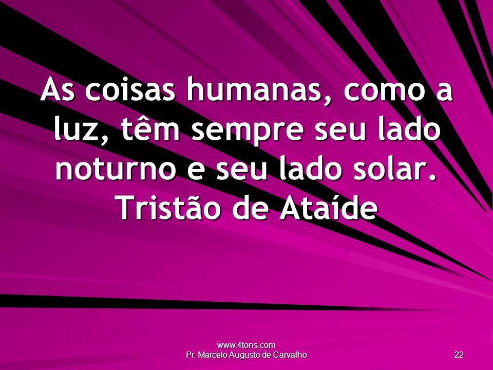 www.4tons.com Pr. Marcelo Augusto de Carvalho 22 As coisas humanas, como a luz, têm sempre seu lado noturno e seu lado solar. Tristão de Ataíde