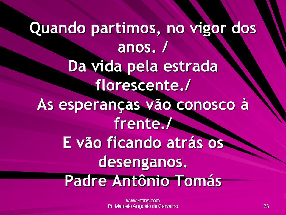 www.4tons.com Pr. Marcelo Augusto de Carvalho 23 Quando partimos, no vigor dos anos. / Da vida pela estrada florescente./ As esperanças vão conosco à