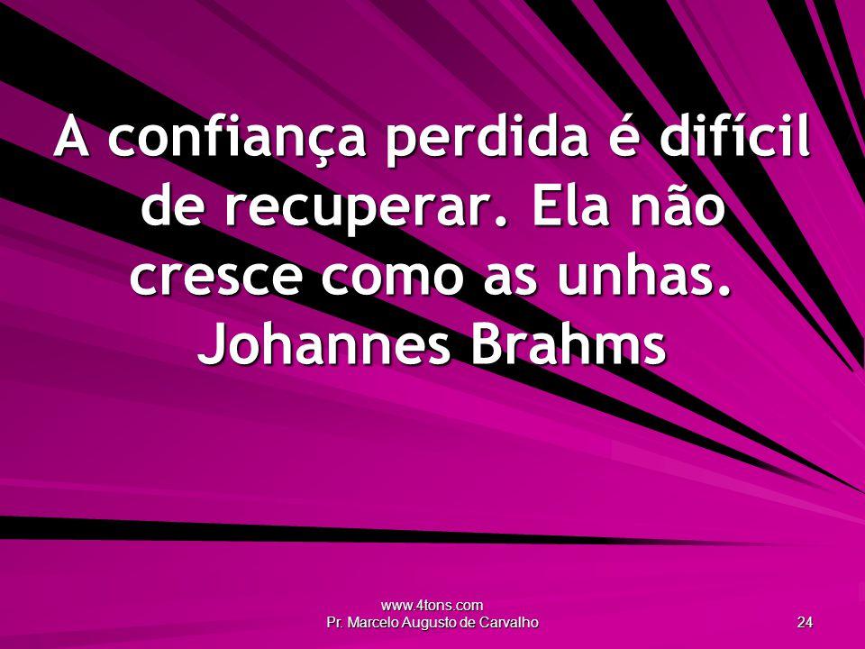 www.4tons.com Pr. Marcelo Augusto de Carvalho 24 A confiança perdida é difícil de recuperar. Ela não cresce como as unhas. Johannes Brahms