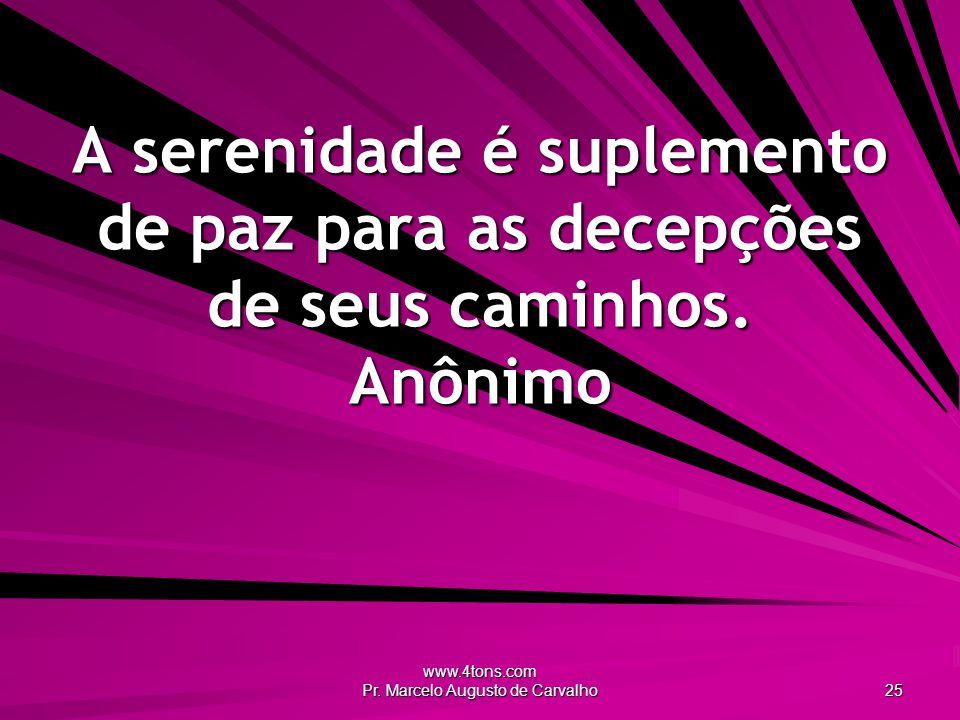 www.4tons.com Pr. Marcelo Augusto de Carvalho 25 A serenidade é suplemento de paz para as decepções de seus caminhos. Anônimo