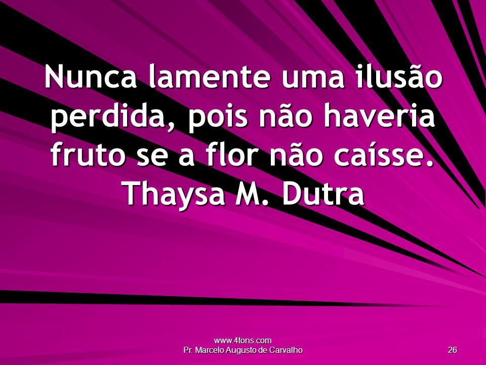 www.4tons.com Pr. Marcelo Augusto de Carvalho 26 Nunca lamente uma ilusão perdida, pois não haveria fruto se a flor não caísse. Thaysa M. Dutra