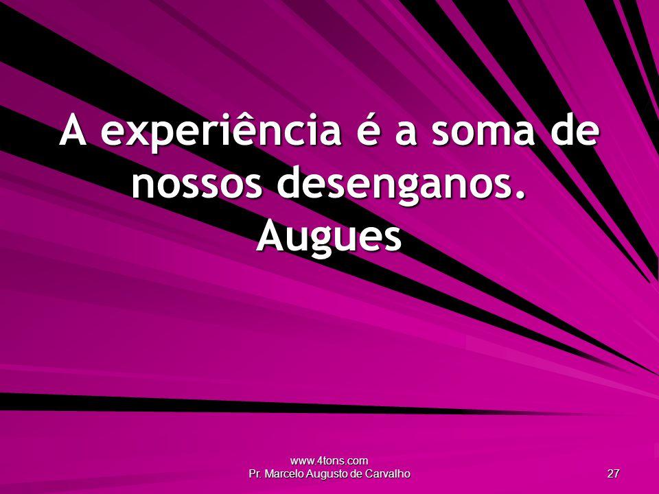 www.4tons.com Pr.Marcelo Augusto de Carvalho 27 A experiência é a soma de nossos desenganos.