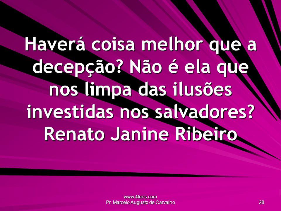 www.4tons.com Pr. Marcelo Augusto de Carvalho 28 Haverá coisa melhor que a decepção? Não é ela que nos limpa das ilusões investidas nos salvadores? Re