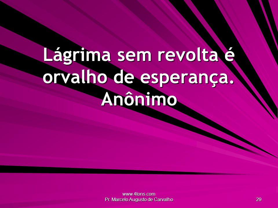 www.4tons.com Pr. Marcelo Augusto de Carvalho 29 Lágrima sem revolta é orvalho de esperança.