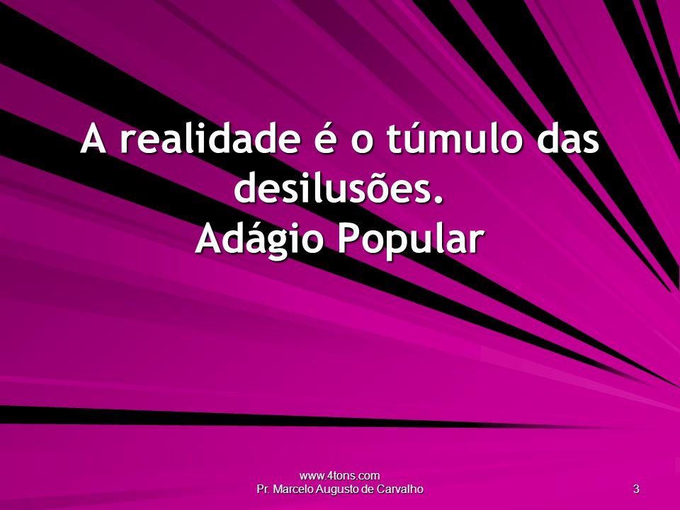 www.4tons.com Pr. Marcelo Augusto de Carvalho 3 A realidade é o túmulo das desilusões.