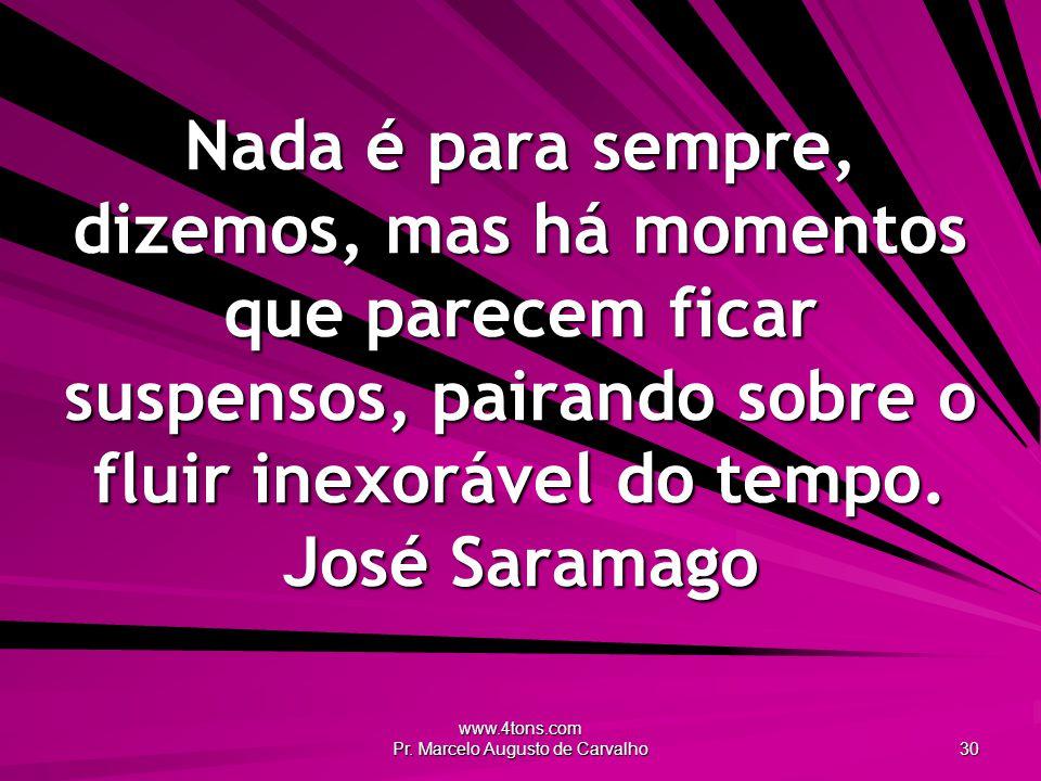 www.4tons.com Pr. Marcelo Augusto de Carvalho 30 Nada é para sempre, dizemos, mas há momentos que parecem ficar suspensos, pairando sobre o fluir inex
