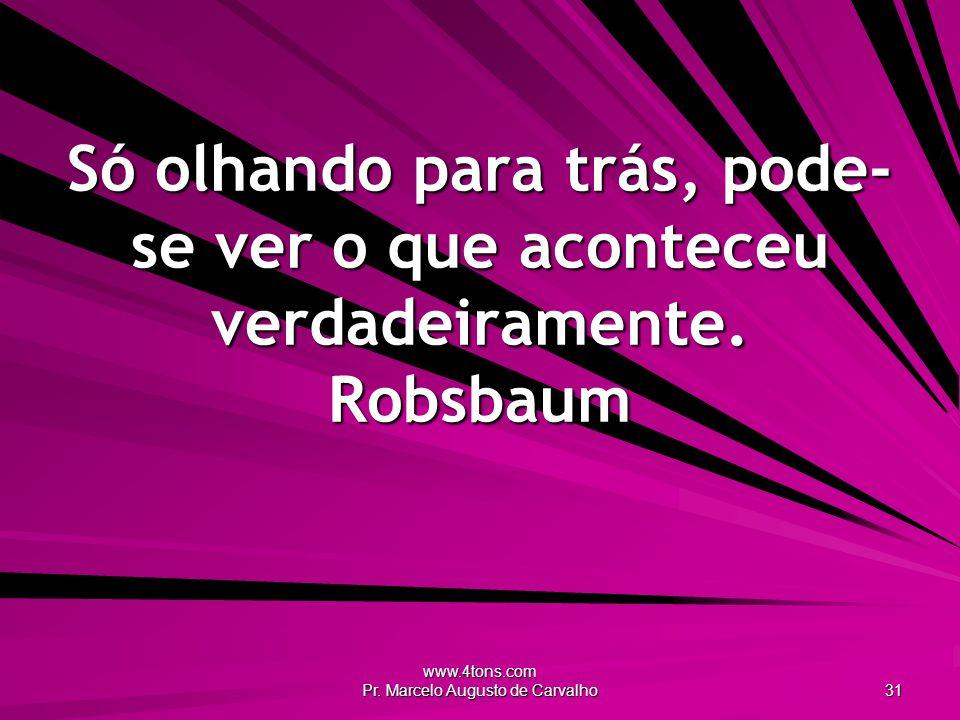 www.4tons.com Pr. Marcelo Augusto de Carvalho 31 Só olhando para trás, pode- se ver o que aconteceu verdadeiramente. Robsbaum