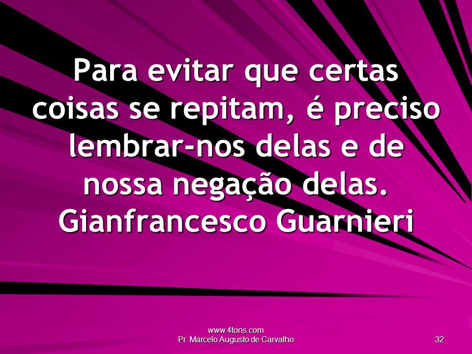 www.4tons.com Pr. Marcelo Augusto de Carvalho 32 Para evitar que certas coisas se repitam, é preciso lembrar-nos delas e de nossa negação delas. Gianf