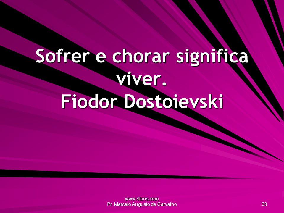 www.4tons.com Pr. Marcelo Augusto de Carvalho 33 Sofrer e chorar significa viver. Fiodor Dostoievski
