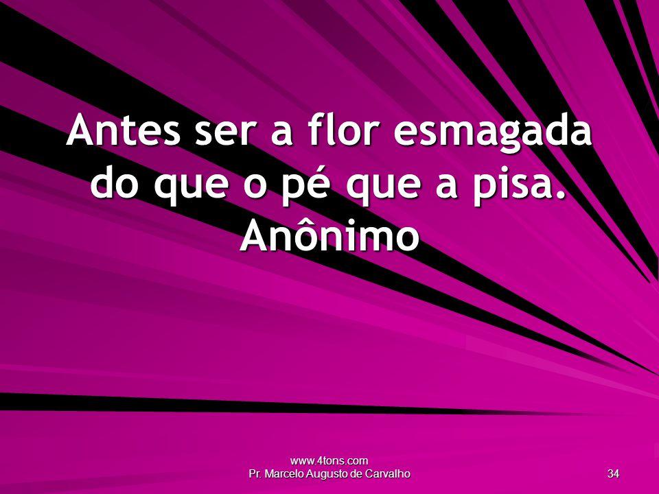 www.4tons.com Pr. Marcelo Augusto de Carvalho 34 Antes ser a flor esmagada do que o pé que a pisa. Anônimo