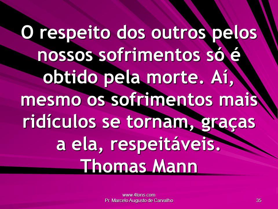 www.4tons.com Pr. Marcelo Augusto de Carvalho 35 O respeito dos outros pelos nossos sofrimentos só é obtido pela morte. Aí, mesmo os sofrimentos mais
