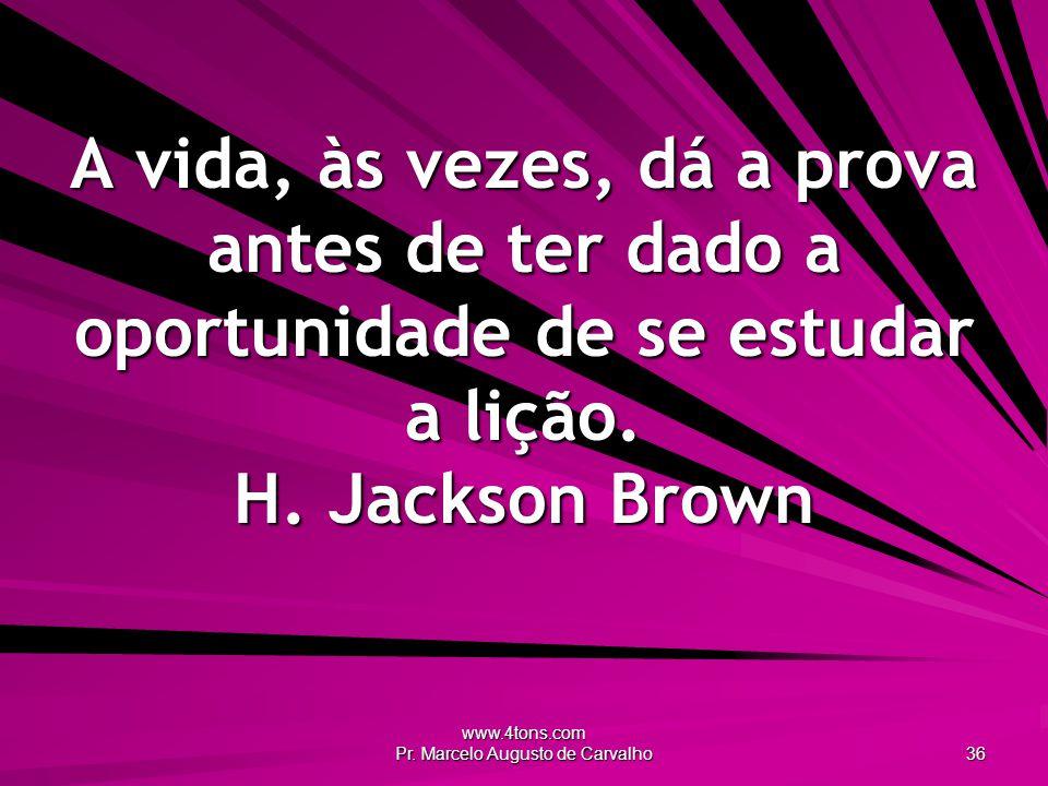 www.4tons.com Pr. Marcelo Augusto de Carvalho 36 A vida, às vezes, dá a prova antes de ter dado a oportunidade de se estudar a lição. H. Jackson Brown