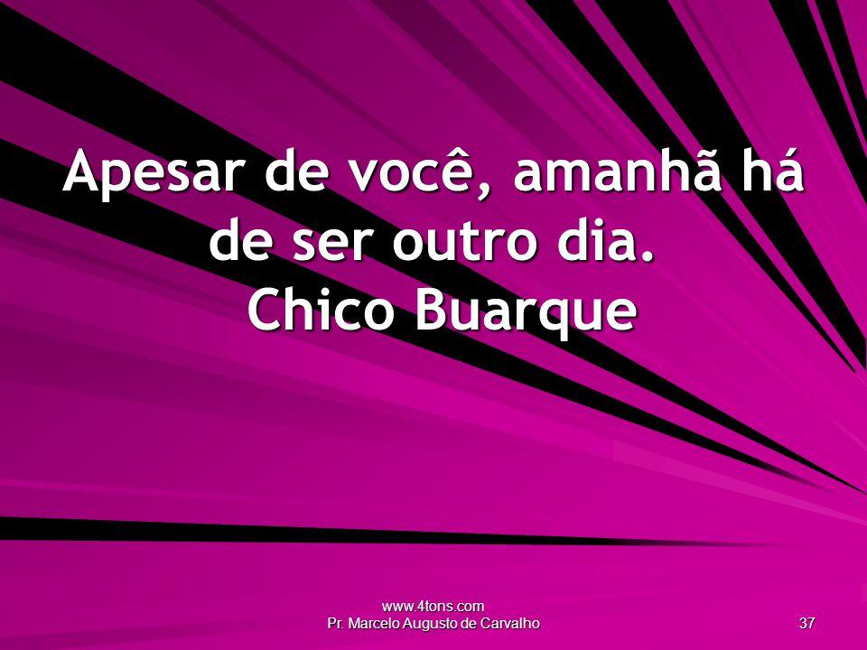 www.4tons.com Pr. Marcelo Augusto de Carvalho 37 Apesar de você, amanhã há de ser outro dia. Chico Buarque