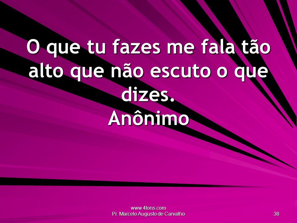 www.4tons.com Pr. Marcelo Augusto de Carvalho 38 O que tu fazes me fala tão alto que não escuto o que dizes. Anônimo
