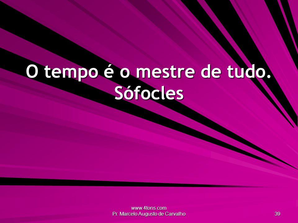 www.4tons.com Pr. Marcelo Augusto de Carvalho 39 O tempo é o mestre de tudo. Sófocles