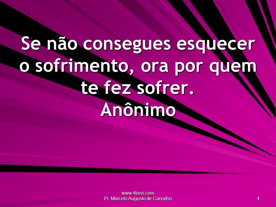 www.4tons.com Pr. Marcelo Augusto de Carvalho 4 Se não consegues esquecer o sofrimento, ora por quem te fez sofrer. Anônimo