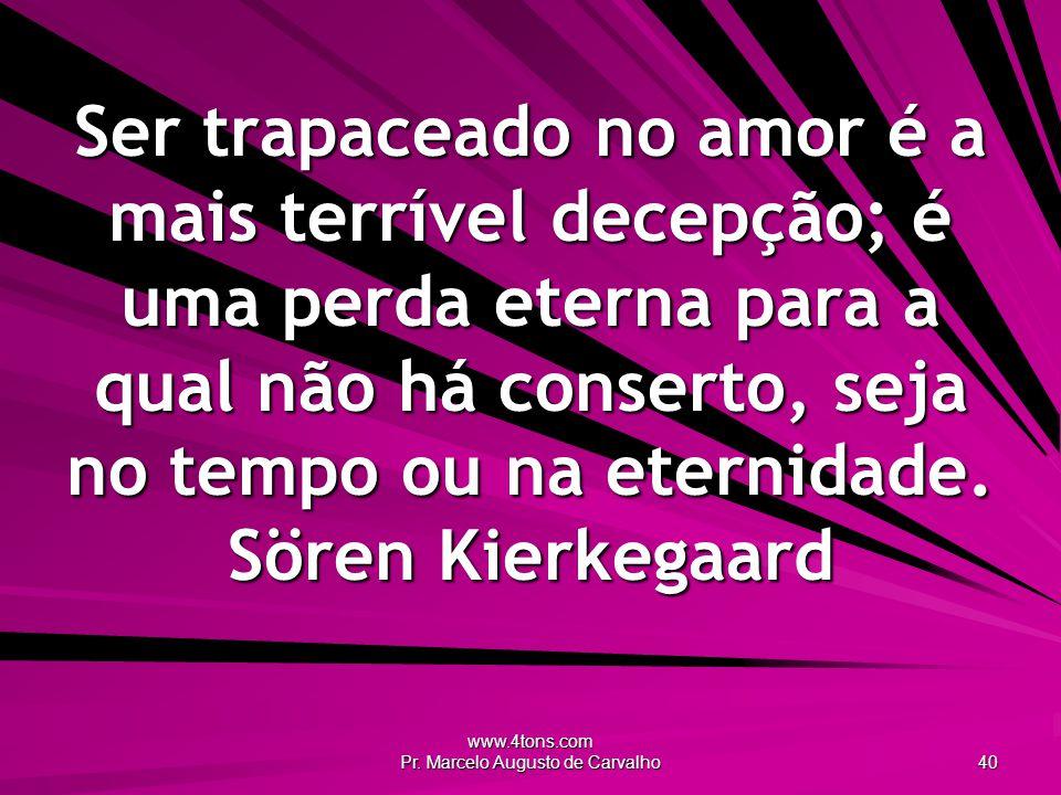 www.4tons.com Pr. Marcelo Augusto de Carvalho 40 Ser trapaceado no amor é a mais terrível decepção; é uma perda eterna para a qual não há conserto, se