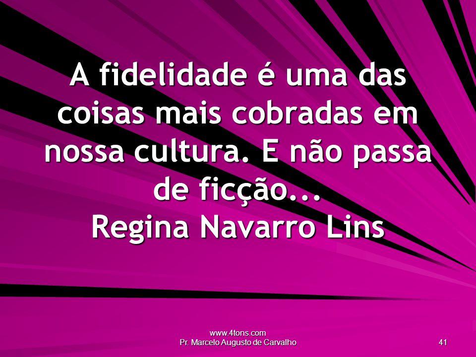 www.4tons.com Pr. Marcelo Augusto de Carvalho 41 A fidelidade é uma das coisas mais cobradas em nossa cultura. E não passa de ficção... Regina Navarro