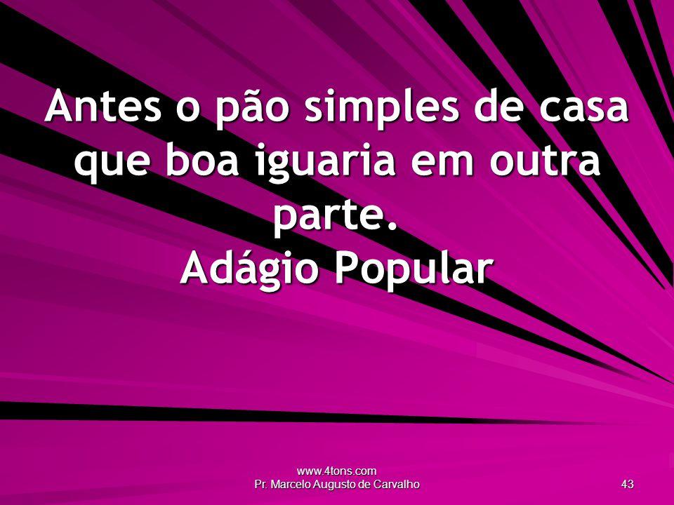 www.4tons.com Pr. Marcelo Augusto de Carvalho 43 Antes o pão simples de casa que boa iguaria em outra parte. Adágio Popular