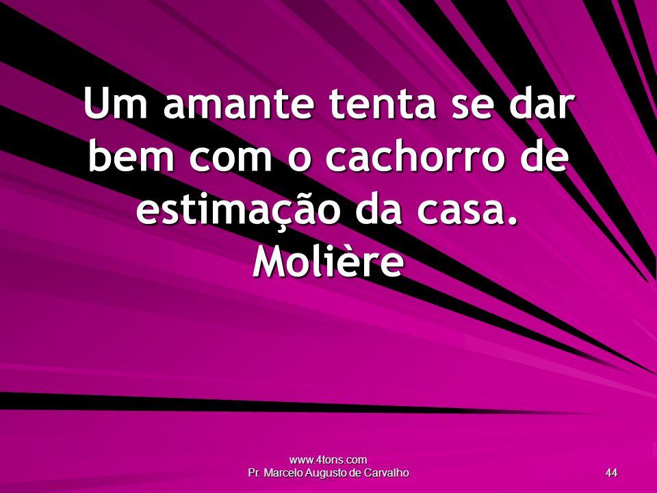 www.4tons.com Pr. Marcelo Augusto de Carvalho 44 Um amante tenta se dar bem com o cachorro de estimação da casa. Molière