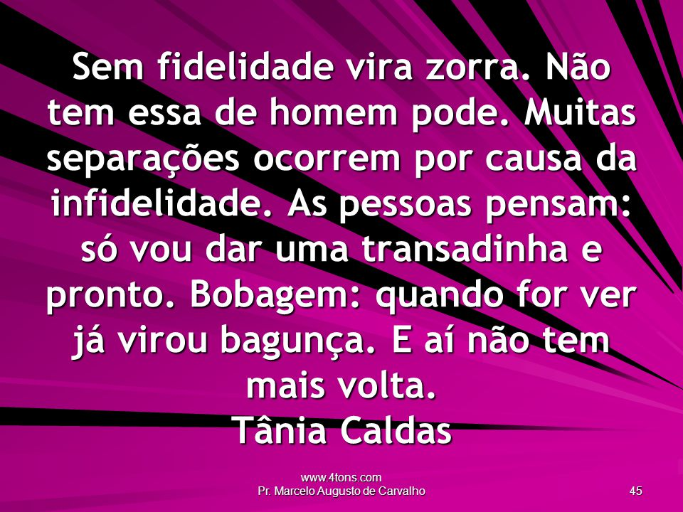 www.4tons.com Pr. Marcelo Augusto de Carvalho 45 Sem fidelidade vira zorra. Não tem essa de homem pode. Muitas separações ocorrem por causa da infidel