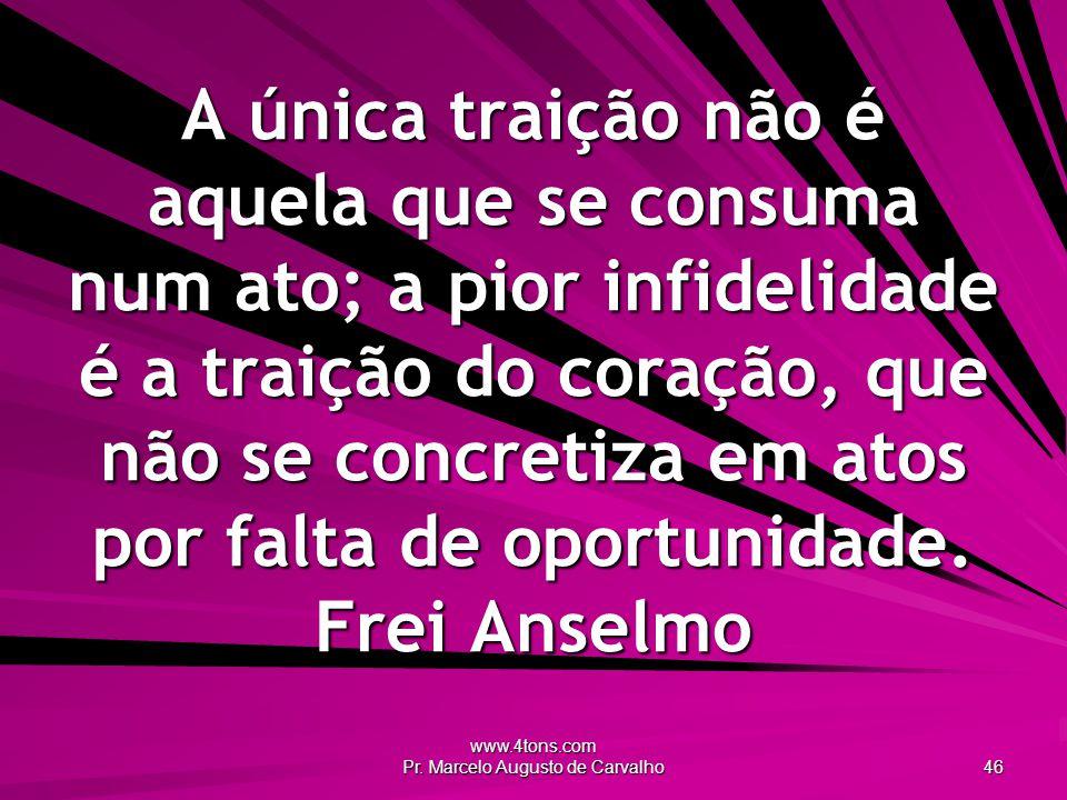 www.4tons.com Pr. Marcelo Augusto de Carvalho 46 A única traição não é aquela que se consuma num ato; a pior infidelidade é a traição do coração, que
