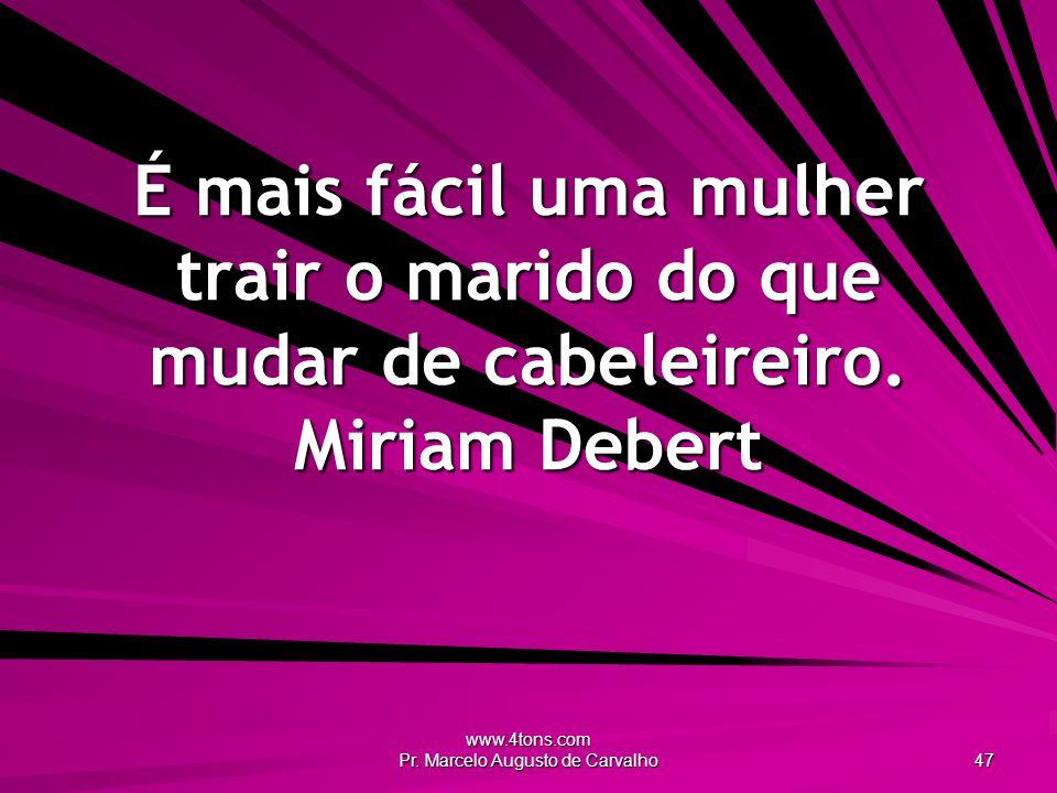 www.4tons.com Pr. Marcelo Augusto de Carvalho 47 É mais fácil uma mulher trair o marido do que mudar de cabeleireiro. Miriam Debert