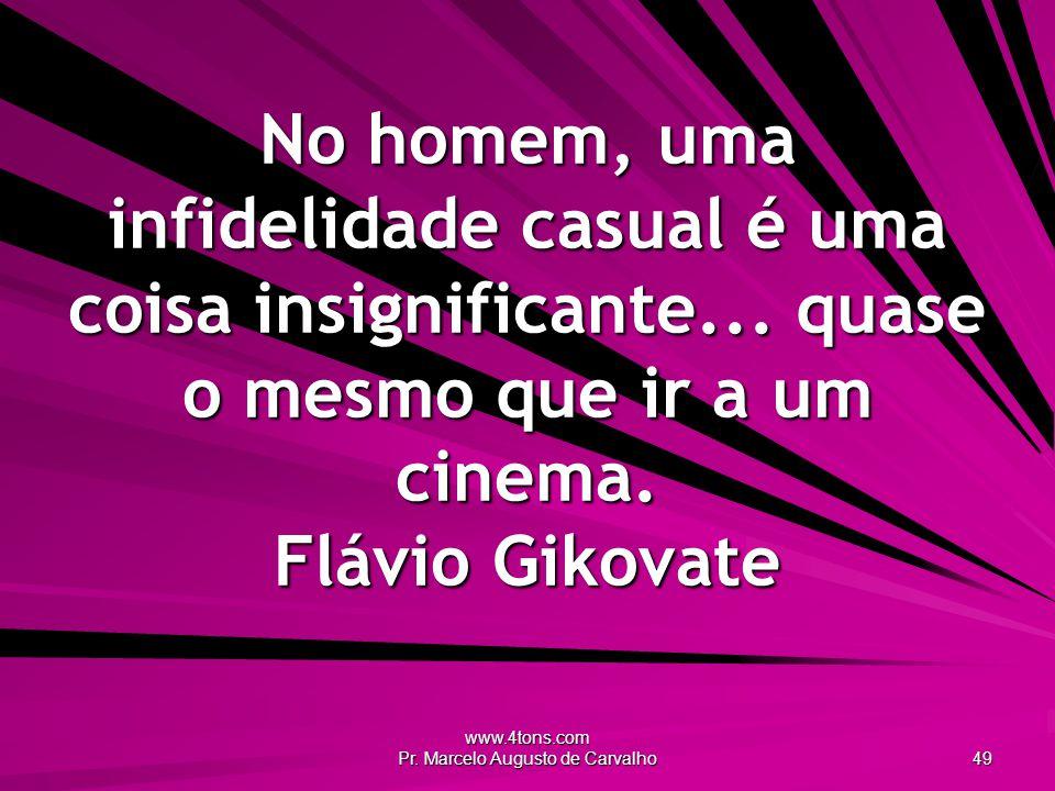 www.4tons.com Pr. Marcelo Augusto de Carvalho 49 No homem, uma infidelidade casual é uma coisa insignificante... quase o mesmo que ir a um cinema. Flá