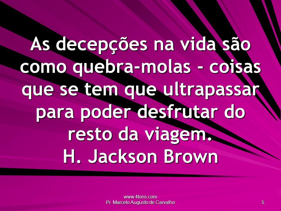 www.4tons.com Pr. Marcelo Augusto de Carvalho 5 As decepções na vida são como quebra-molas - coisas que se tem que ultrapassar para poder desfrutar do