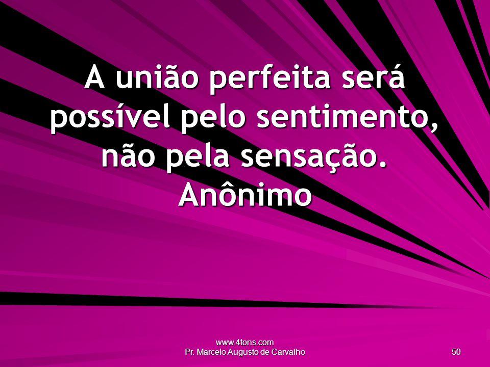 www.4tons.com Pr. Marcelo Augusto de Carvalho 50 A união perfeita será possível pelo sentimento, não pela sensação. Anônimo