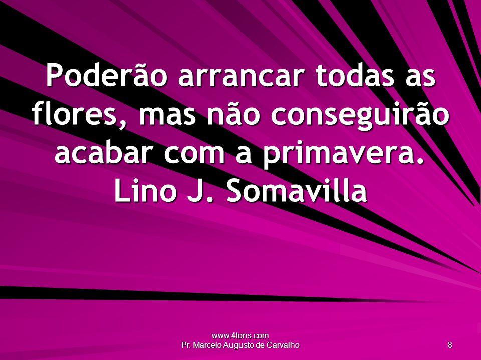 www.4tons.com Pr. Marcelo Augusto de Carvalho 8 Poderão arrancar todas as flores, mas não conseguirão acabar com a primavera. Lino J. Somavilla
