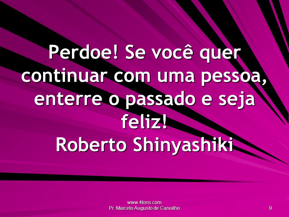 www.4tons.com Pr. Marcelo Augusto de Carvalho 9 Perdoe! Se você quer continuar com uma pessoa, enterre o passado e seja feliz! Roberto Shinyashiki