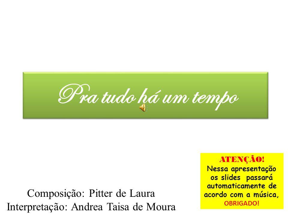Pra tudo há um tempo Composição: Pitter de Laura Interpretação: Andrea Taisa de Moura ATENÇÃO! Nessa apresentação os slides passará automaticamente de