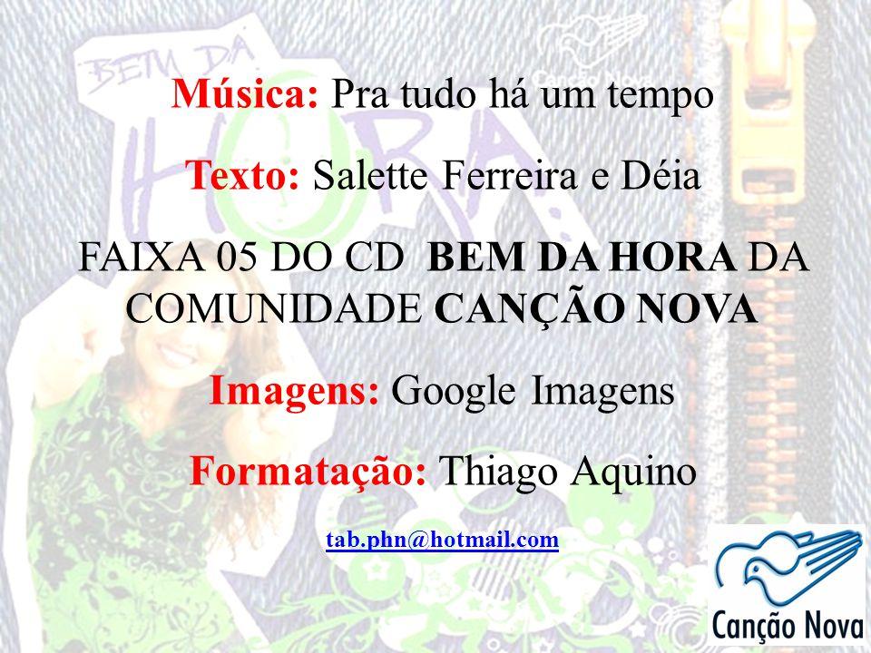Música: Pra tudo há um tempo Texto: Salette Ferreira e Déia FAIXA 05 DO CD BEM DA HORA DA COMUNIDADE CANÇÃO NOVA Imagens: Google Imagens Formatação: T