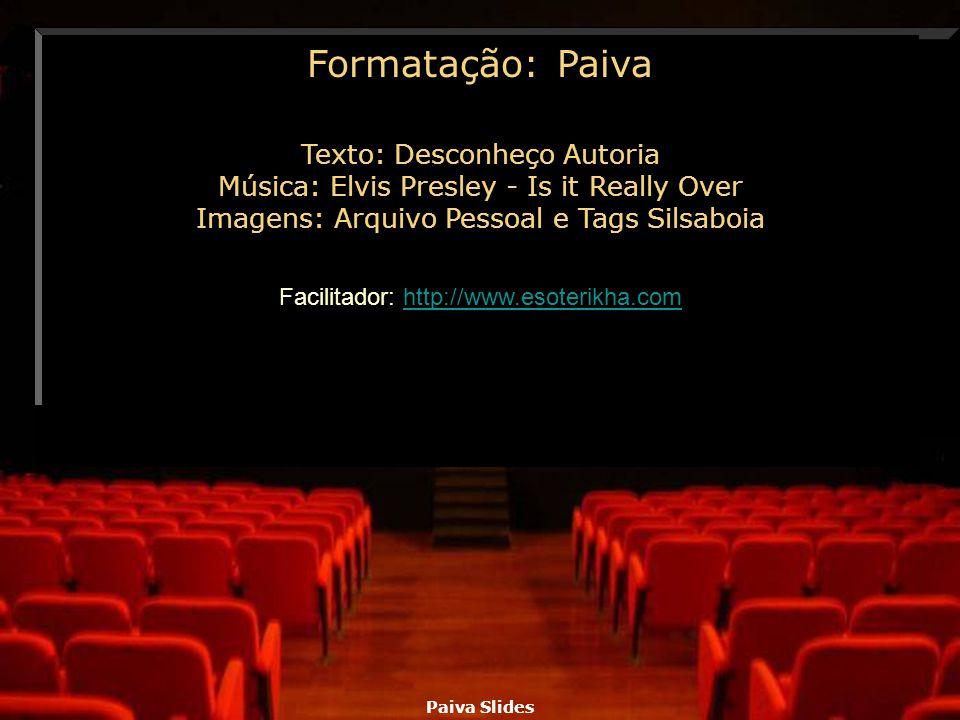 Paiva Slides Texto: Desconheço Autoria Música: Elvis Presley - Is it Really Over Imagens: Arquivo Pessoal e Tags Silsaboia Facilitador: http://www.eso