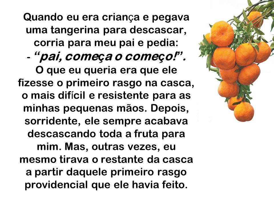 Quando eu era crian ç a e pegava uma tangerina para descascar, corria para meu pai e pedia: - pai, come ç a o come ç o.