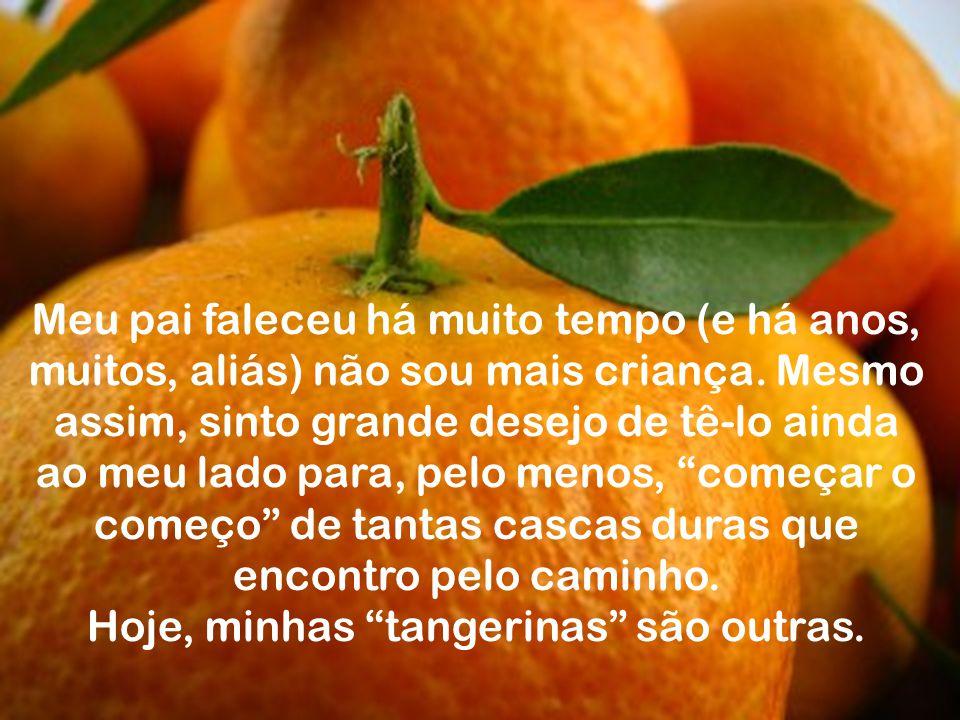 """Quando eu era crian ç a e pegava uma tangerina para descascar, corria para meu pai e pedia: - """" pai, come ç a o come ç o! """". O que eu queria era que e"""