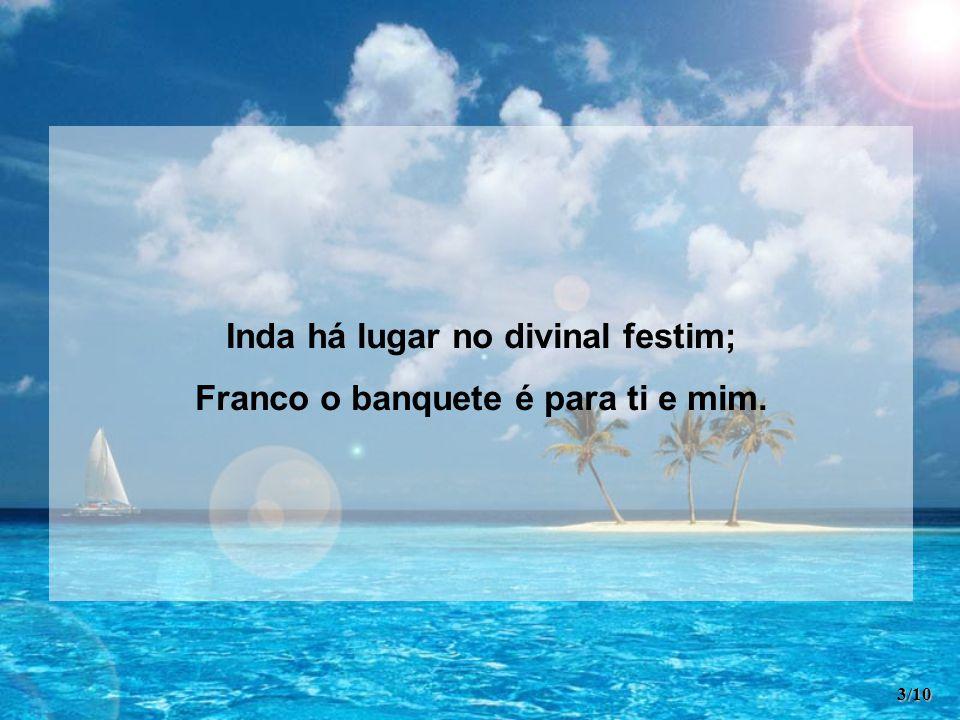Inda há lugar no divinal festim; Franco o banquete é para ti e mim. 3/10