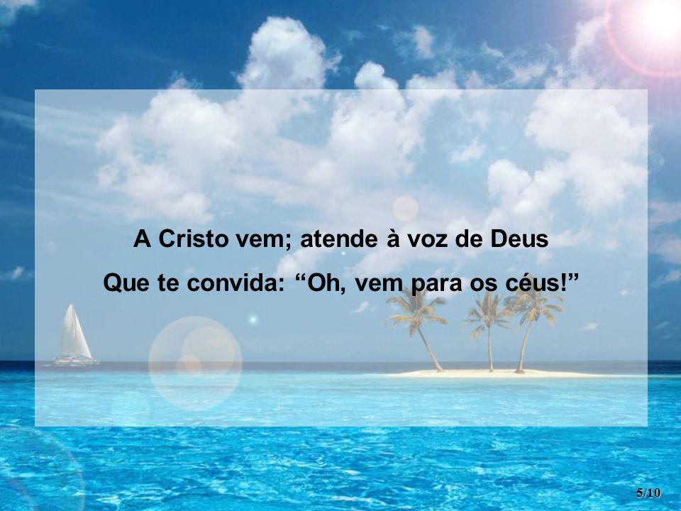 A Cristo vem; atende à voz de Deus Que te convida: Oh, vem para os céus! 5/10