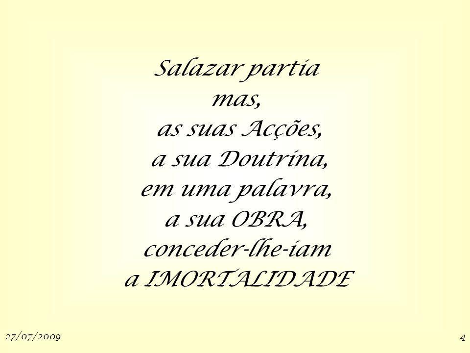 27/07/20094 Salazar partia mas, as suas Acções, a sua Doutrina, em uma palavra, a sua OBRA, conceder-lhe-iam a IMORTALIDADE