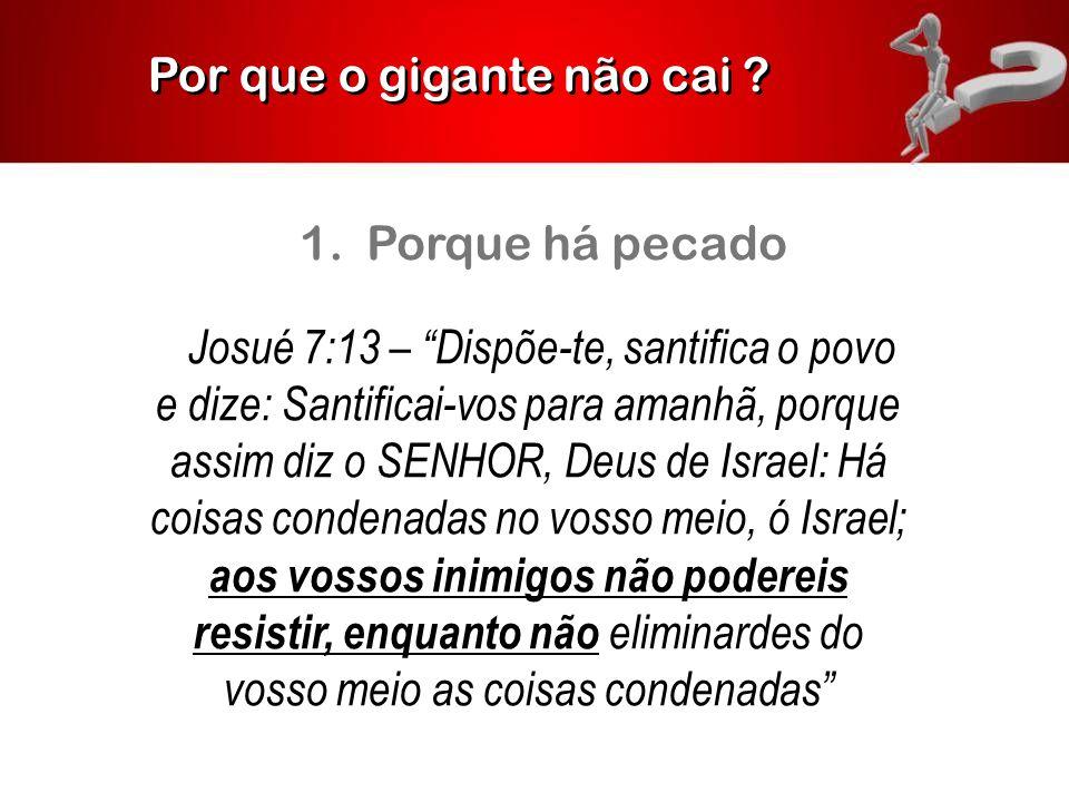"""Por que o gigante não cai ? 1. Porque há pecado Josué 7:13 – """"Dispõe-te, santifica o povo e dize: Santificai-vos para amanhã, porque assim diz o SENHO"""