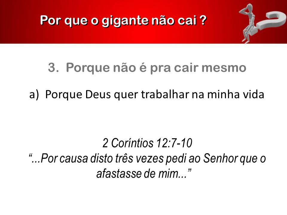 """Por que o gigante não cai ? 3. Porque não é pra cair mesmo a) Porque Deus quer trabalhar na minha vida 2 Coríntios 12:7-10 """"...Por causa disto três ve"""