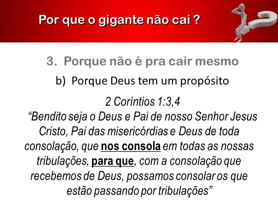 """Por que o gigante não cai ? 3. Porque não é pra cair mesmo b) Porque Deus tem um propósito 2 Coríntios 1:3,4 """"Bendito seja o Deus e Pai de nosso Senho"""